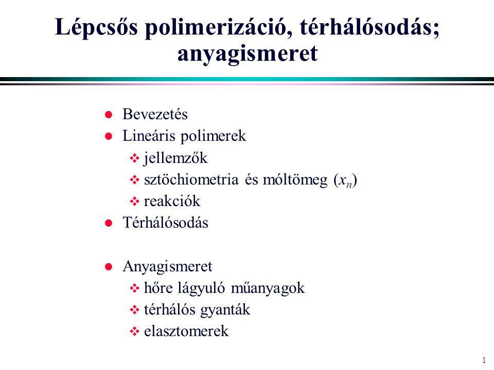 1 1 Lépcsős polimerizáció, térhálósodás; anyagismeret l Bevezetés l Lineáris polimerek  jellemzők  sztöchiometria és móltömeg (x n )  reakciók l Térhálósodás l Anyagismeret  hőre lágyuló műanyagok  térhálós gyanták  elasztomerek