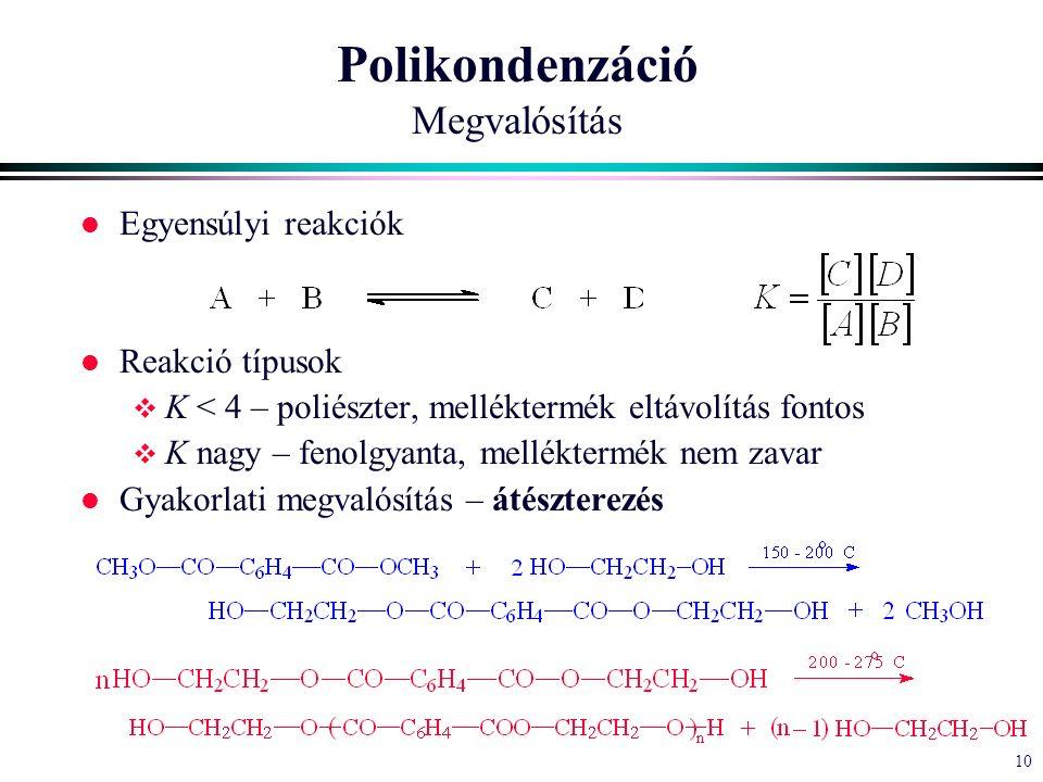 10 Polikondenzáció Megvalósítás l Egyensúlyi reakciók l Reakció típusok  K < 4 – poliészter, melléktermék eltávolítás fontos  K nagy – fenolgyanta, melléktermék nem zavar l Gyakorlati megvalósítás – átészterezés