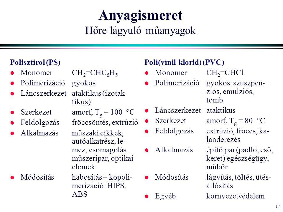 17 Anyagismeret Hőre lágyuló műanyagok Polisztirol (PS) l MonomerCH 2 =CHC 6 H 5 l Polimerizációgyökös l Láncszerkezetataktikus (izotak- tikus) l Szerkezetamorf, T g = 100 °C l Feldolgozásfröccsöntés, extrúzió l Alkalmazásműszaki cikkek, autóalkatrész, le- mez, csomagolás, műszeripar, optikai elemek l Módosításhabosítás – kopoli- merizáció: HIPS, ABS Poli(vinil-klorid) (PVC) l MonomerCH 2 =CHCl l Polimerizációgyökös: szuszpen- ziós, emulziós, tömb l Láncszerkezetataktikus l Szerkezetamorf, T g = 80 °C l Feldolgozásextrúzió, fröccs, ka- landerezés l Alkalmazásépítőipar (padló, cső, keret) egészségügy, műbőr l Módosításlágyítás, töltés, ütés- állósítás l Egyébkörnyezetvédelem