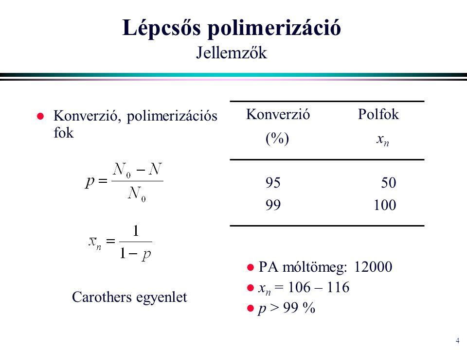 4 4 Lépcsős polimerizáció Jellemzők l Konverzió, polimerizációs fok Carothers egyenlet Konverzió Polfok (%) x n 95 50 99100 l PA móltömeg: 12000 l x n = 106 – 116 l p > 99 %