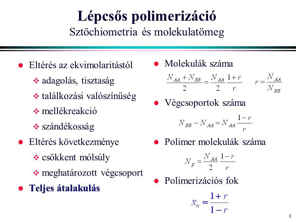 8 8 Lépcsős polimerizáció Sztöchiometria és molekulatömeg l Eltérés az ekvimolaritástól  adagolás, tisztaság  találkozási valószínűség  mellékreakció  szándékosság l Eltérés következménye  csökkent mólsúly  meghatározott végcsoport l Teljes átalakulás l Molekulák száma l Végcsoportok száma l Polimer molekulák száma l Polimerizációs fok