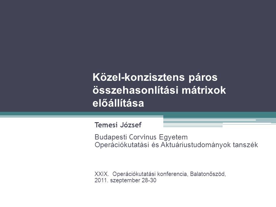 Közel-konzisztens páros összehasonlítási mátrixok előállítása Temesi József Budapesti Corvinus Egyetem Operációkutatási és Aktuáriustudományok tanszék XXIX.