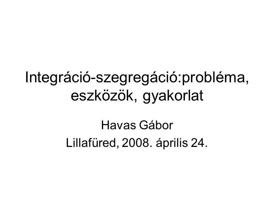 Integráció-szegregáció:probléma, eszközök, gyakorlat Havas Gábor Lillafüred, 2008. április 24.