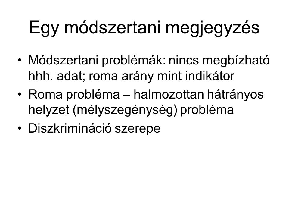 Egy módszertani megjegyzés Módszertani problémák: nincs megbízható hhh. adat; roma arány mint indikátor Roma probléma – halmozottan hátrányos helyzet