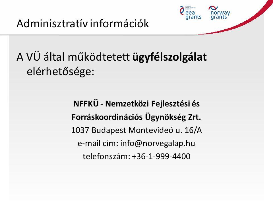 Adminisztratív információk A VÜ által működtetett ügyfélszolgálat elérhetősége: NFFKÜ - Nemzetközi Fejlesztési és Forráskoordinációs Ügynökség Zrt.