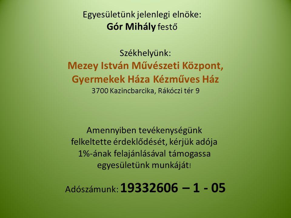 Egyesületünk jelenlegi elnöke: Gór Mihály festő Adószámunk: 19332606 – 1 - 05 Amennyiben tevékenységünk felkeltette érdeklődését, kérjük adója 1%-ának felajánlásával támogassa egyesületünk munkáját .
