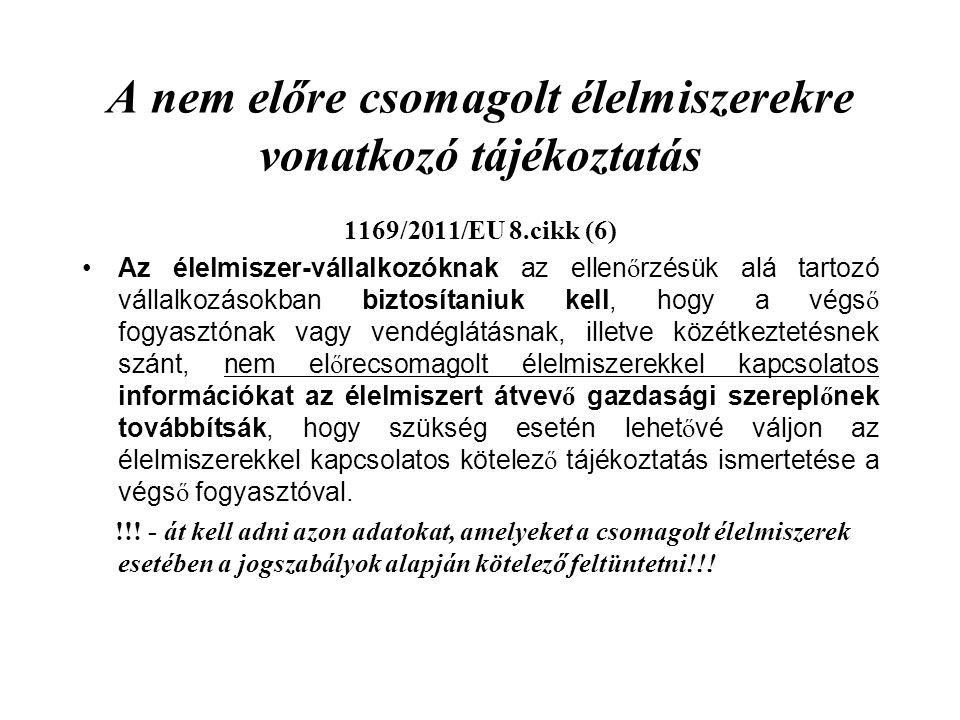A nem előre csomagolt élelmiszerekre vonatkozó tájékoztatás 1169/2011/EU 8.cikk (6) Az élelmiszer-vállalkozóknak az ellen ő rzésük alá tartozó vállalkozásokban biztosítaniuk kell, hogy a végs ő fogyasztónak vagy vendéglátásnak, illetve közétkeztetésnek szánt, nem el ő recsomagolt élelmiszerekkel kapcsolatos információkat az élelmiszert átvev ő gazdasági szerepl ő nek továbbítsák, hogy szükség esetén lehet ő vé váljon az élelmiszerekkel kapcsolatos kötelez ő tájékoztatás ismertetése a végs ő fogyasztóval.