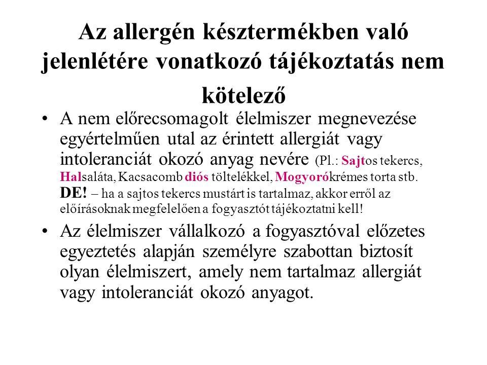 Az allergén késztermékben való jelenlétére vonatkozó tájékoztatás nem kötelező A nem előrecsomagolt élelmiszer megnevezése egyértelműen utal az érintett allergiát vagy intoleranciát okozó anyag nevére (Pl.: Sajtos tekercs, Halsaláta, Kacsacomb diós töltelékkel, Mogyorókrémes torta stb.
