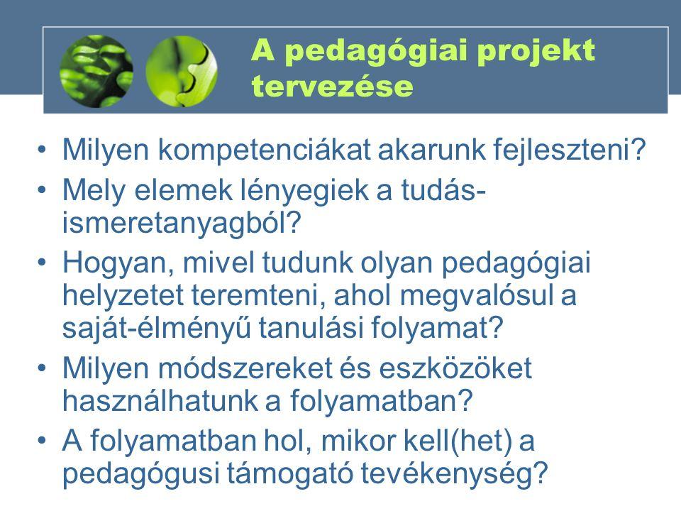 A pedagógiai projekt tervezése Milyen kompetenciákat akarunk fejleszteni? Mely elemek lényegiek a tudás- ismeretanyagból? Hogyan, mivel tudunk olyan p