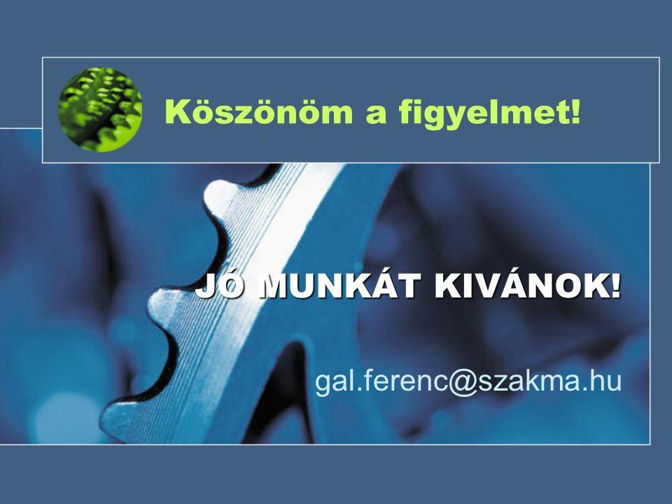 Köszönöm a figyelmet! gal.ferenc@szakma.hu JÓ MUNKÁT KIVÁNOK!