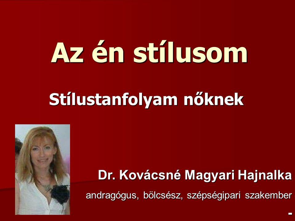 Az én stílusom Stílustanfolyam nőknek Dr. Kovácsné Magyari Hajnalka andragógus, bölcsész, szépségipari szakember andragógus, bölcsész, szépségipari sz