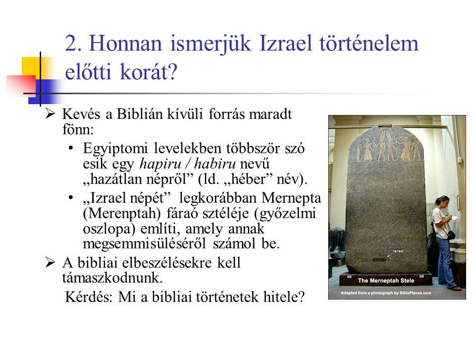 2. Honnan ismerjük Izrael történelem előtti korát?  Kevés a Biblián kívüli forrás maradt fönn: Egyiptomi levelekben többször szó esik egy hapiru / ha