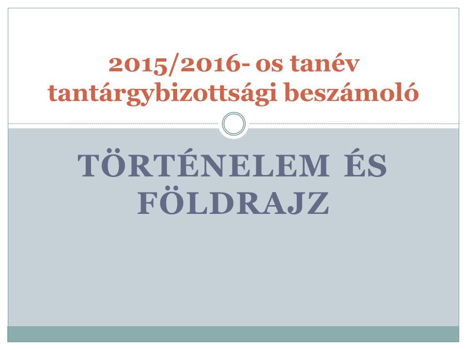 TÖRTÉNELEM ÉS FÖLDRAJZ 2015/2016- os tanév tantárgybizottsági beszámoló