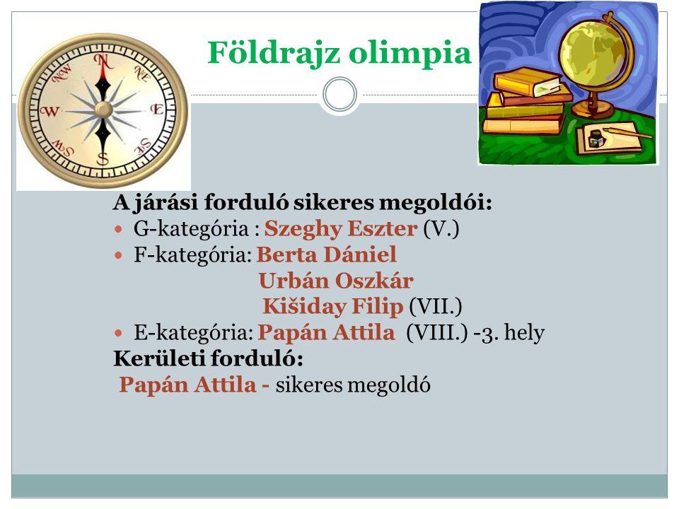 Földrajz olimpia A járási forduló sikeres megoldói: G-kategória : Szeghy Eszter (V.) F-kategória: Berta Dániel Urbán Oszkár Kišiday Filip (VII.) E-kategória: Papán Attila (VIII.) -3.