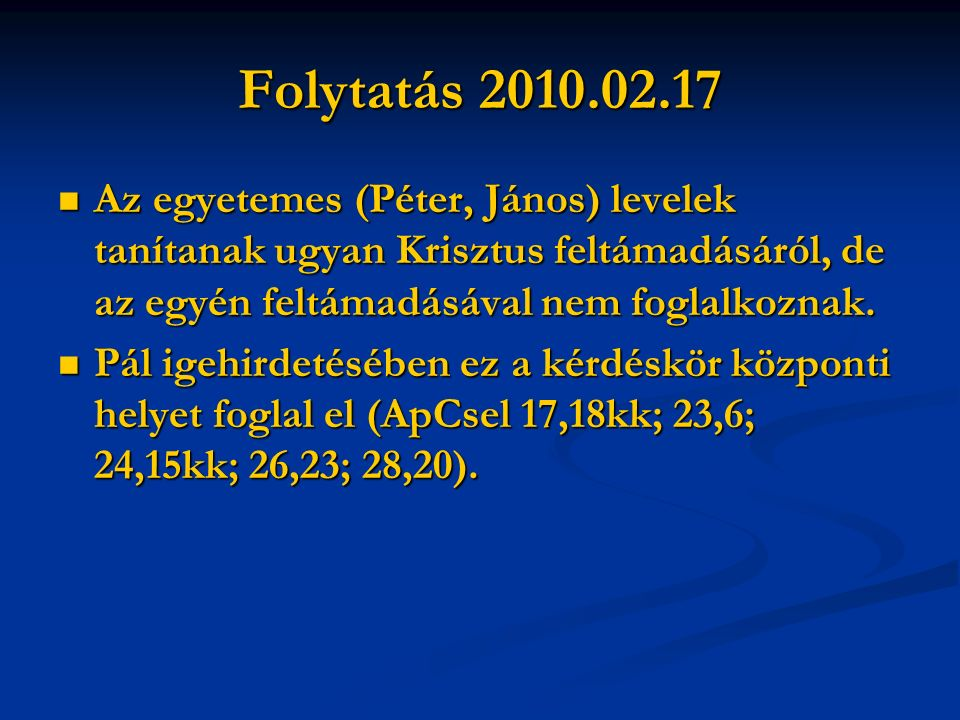 Folytatás 2010.02.17 Az egyetemes (Péter, János) levelek tanítanak ugyan Krisztus feltámadásáról, de az egyén feltámadásával nem foglalkoznak.