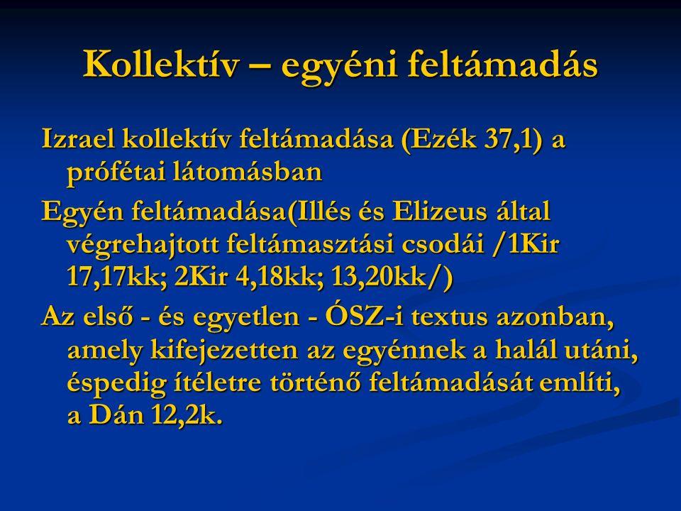 Kollektív – egyéni feltámadás Izrael kollektív feltámadása (Ezék 37,1) a prófétai látomásban Egyén feltámadása(Illés és Elizeus által végrehajtott feltámasztási csodái /1Kir 17,17kk; 2Kir 4,18kk; 13,20kk/) Az első - és egyetlen - ÓSZ-i textus azonban, amely kifejezetten az egyénnek a halál utáni, éspedig ítéletre történő feltámadását említi, a Dán 12,2k.
