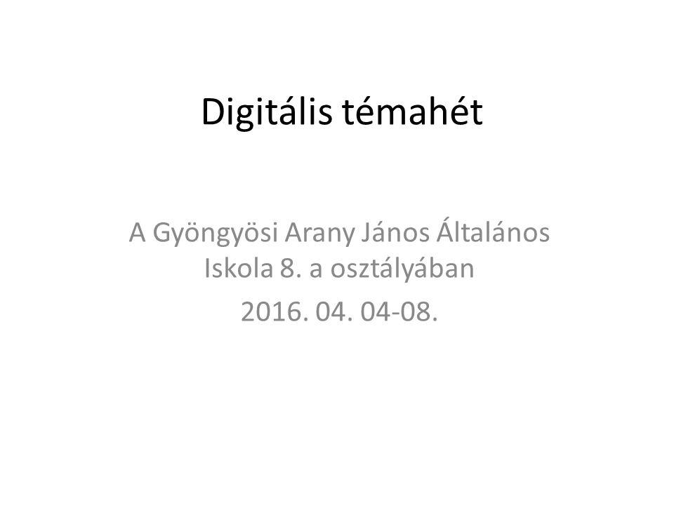 Digitális témahét A Gyöngyösi Arany János Általános Iskola 8. a osztályában 2016. 04. 04-08.