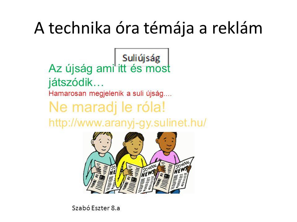 A technika óra témája a reklám Az újság ami itt és most játszódik… Hamarosan megjelenik a suli újság.... Ne maradj le róla! http://www.aranyj-gy.sulin