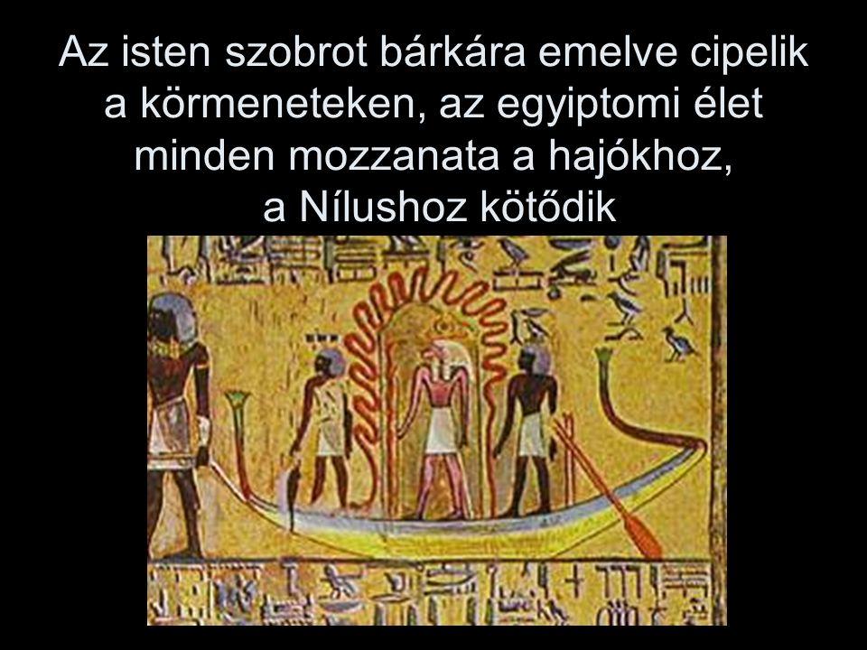 Az isten szobrot bárkára emelve cipelik a körmeneteken, az egyiptomi élet minden mozzanata a hajókhoz, a Nílushoz kötődik