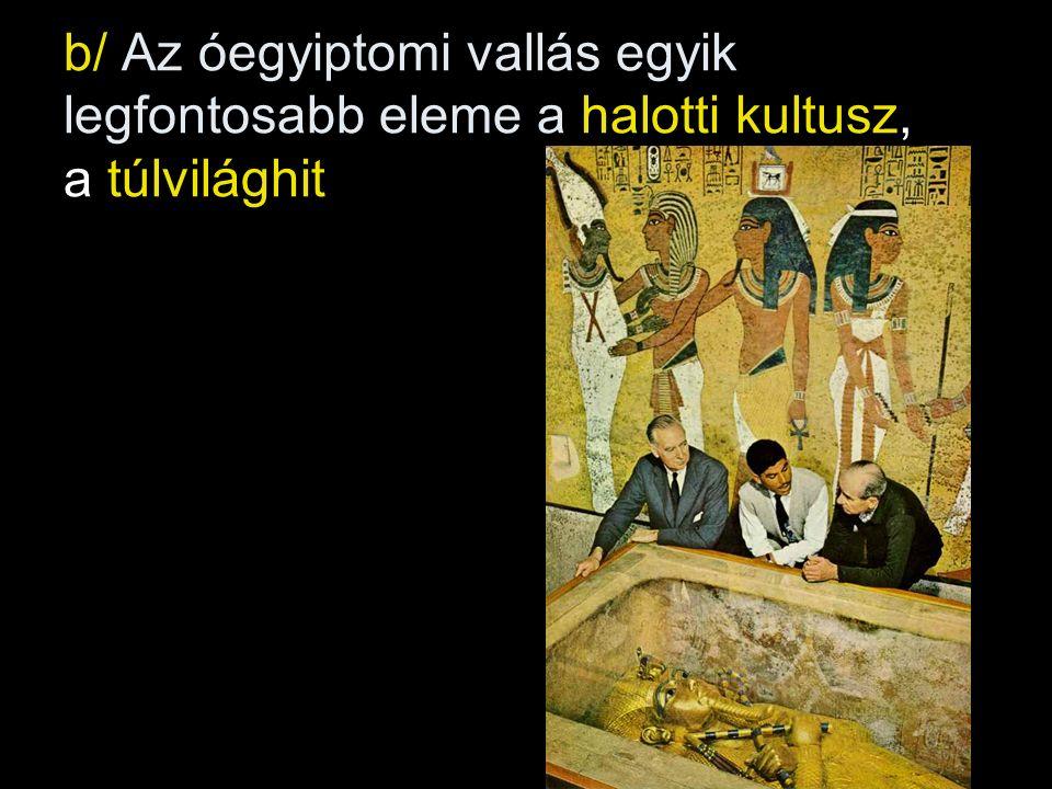 b/ Az óegyiptomi vallás egyik legfontosabb eleme a halotti kultusz, a túlvilághit