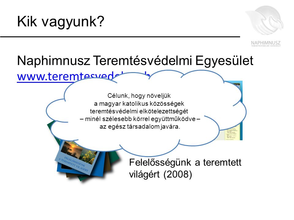 Kik vagyunk? Naphimnusz Teremtésvédelmi Egyesület www.teremtesvedelem.hu www.teremtesvedelem.hu Felelősségünk a teremtett világért (2008) Célunk, hogy