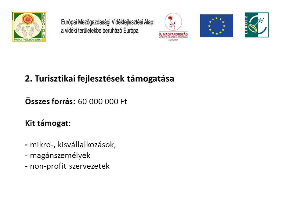 2. Turisztikai fejlesztések támogatása Összes forrás: 60 000 000 Ft Kit támogat: - mikro-, kisvállalkozások, - magánszemélyek - non-profit szervezetek