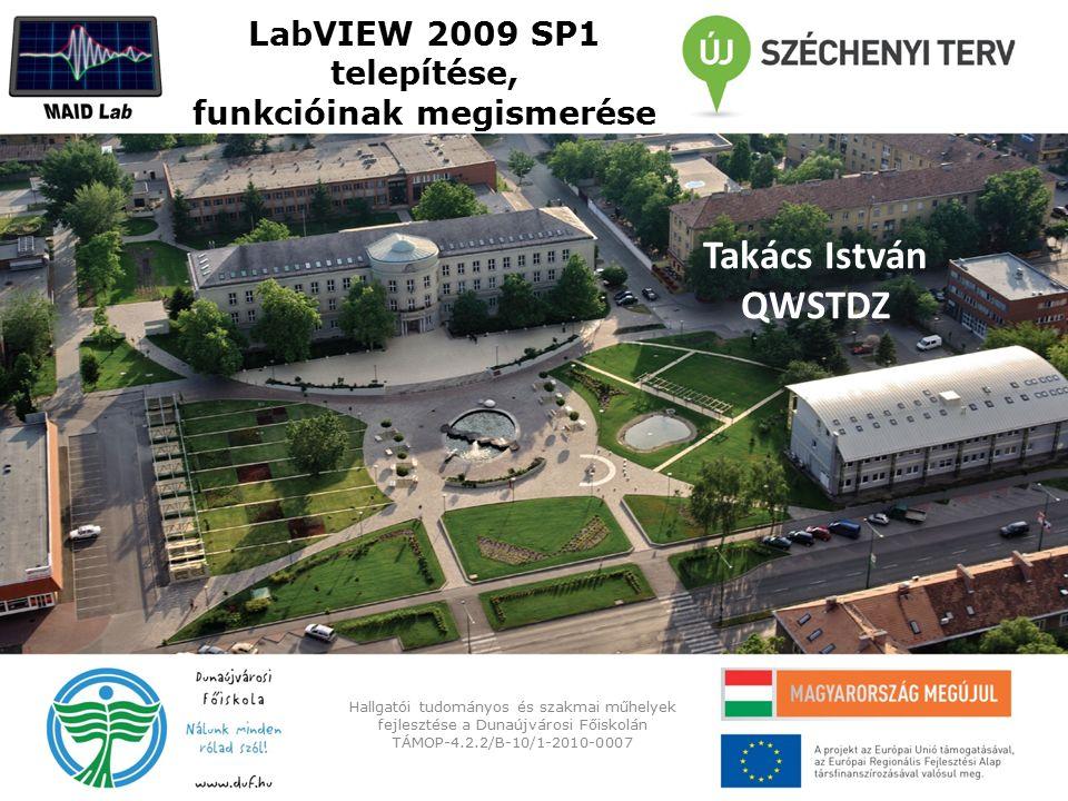 LabVIEW 2009 SP1 telepítése, funkcióinak megismerése Hallgatói tudományos és szakmai műhelyek fejlesztése a Dunaújvárosi Főiskolán TÁMOP-4.2.2/B-10/1-2010-0007 Takács István QWSTDZ