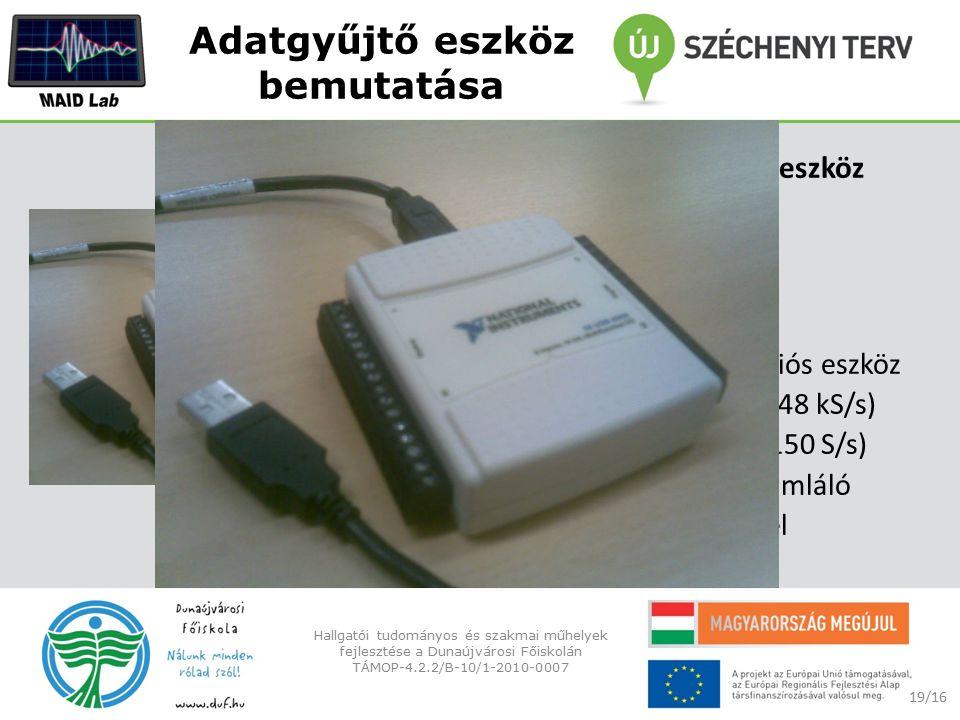 Adatgyűjtő eszköz bemutatása NI USB-6009 adatgyűjtő eszköz egyszerű adatgyűjtés, mérések és tudományos laboratóriumi kísérletek 14 bites, 48 kS/s Többfunkciós eszköz 8 analóg bemenet (14-bit, 48 kS/s) 2 analóg kimenet (12-bit, 150 S/s) 12 digitális I/O, 32-bites számláló nagy mobilitás, beépített jel kapcsolat 19/16 Hallgatói tudományos és szakmai műhelyek fejlesztése a Dunaújvárosi Főiskolán TÁMOP-4.2.2/B-10/1-2010-0007