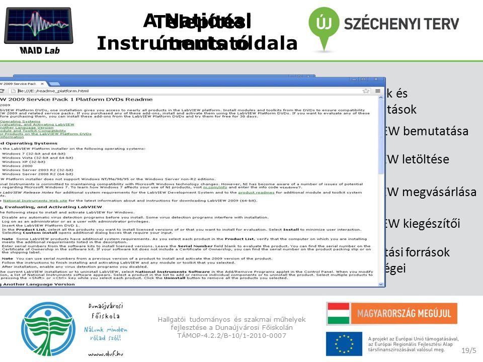 A National Instruments oldala 19/5 Hallgatói tudományos és szakmai műhelyek fejlesztése a Dunaújvárosi Főiskolán TÁMOP-4.2.2/B-10/1-2010-0007 - A LabVIEW bemutatása - Termékek és szolgáltatások - A LabVIEW letöltése - A LabVIEW megvásárlása - A LabVIEW kiegészítői - Támogatási források lehetőségei Telepítési útmutató