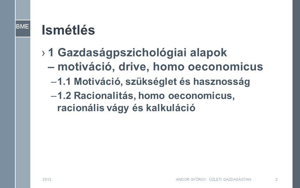 BME Ismétlés ›1 Gazdaságpszichológiai alapok – motiváció, drive, homo oeconomicus –1.1 Motiváció, szükséglet és hasznosság –1.2 Racionalitás, homo oeconomicus, racionális vágy és kalkuláció 2013.ANDOR GYÖRGY: ÜZLETI GAZDASÁGTAN2