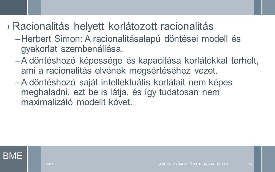 BME 2014ANDOR GYÖRGY: ÜZLETI GAZDASÁGTAN47 ›Racionalitás helyett korlátozott racionalitás –Herbert Simon: A racionalitásalapú döntései modell és gyako