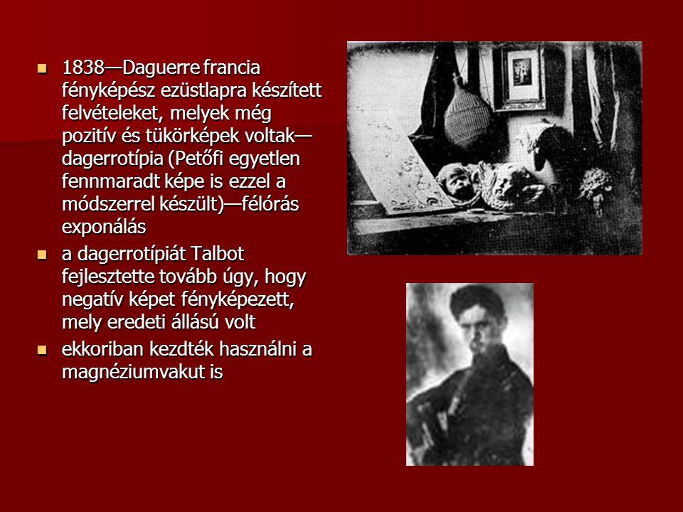 1838—Daguerre francia fényképész ezüstlapra készített felvételeket, melyek még pozitív és tükörképek voltak— dagerrotípia (Petőfi egyetlen fennmaradt képe is ezzel a módszerrel készült)—félórás exponálás 1838—Daguerre francia fényképész ezüstlapra készített felvételeket, melyek még pozitív és tükörképek voltak— dagerrotípia (Petőfi egyetlen fennmaradt képe is ezzel a módszerrel készült)—félórás exponálás a dagerrotípiát Talbot fejlesztette tovább úgy, hogy negatív képet fényképezett, mely eredeti állású volt a dagerrotípiát Talbot fejlesztette tovább úgy, hogy negatív képet fényképezett, mely eredeti állású volt ekkoriban kezdték használni a magnéziumvakut is ekkoriban kezdték használni a magnéziumvakut is
