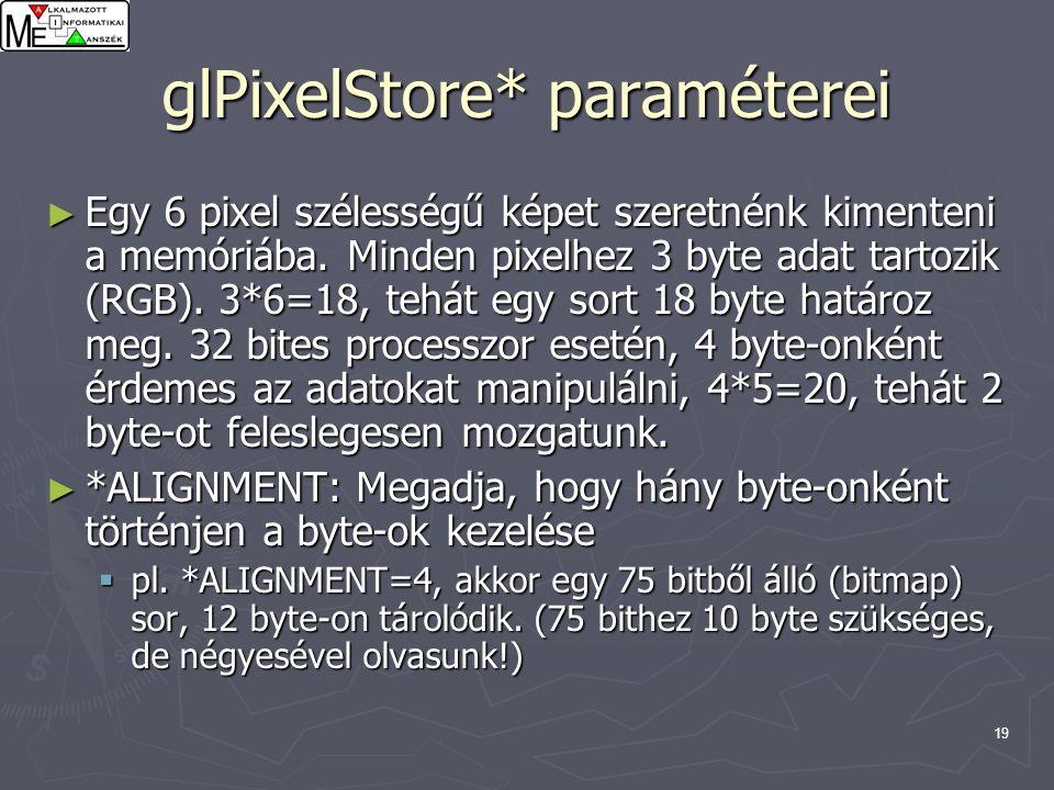 19 glPixelStore* paraméterei ► Egy 6 pixel szélességű képet szeretnénk kimenteni a memóriába. Minden pixelhez 3 byte adat tartozik (RGB). 3*6=18, tehá
