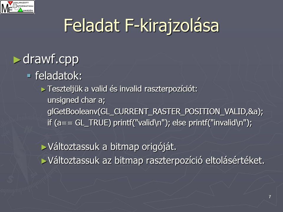 7 Feladat F-kirajzolása ► drawf.cpp  feladatok: ► Teszteljük a valid és invalid raszterpozíciót: unsigned char a; glGetBooleanv(GL_CURRENT_RASTER_POSITION_VALID,&a); if (a== GL_TRUE) printf( valid\n ); else printf( invalid\n ); ► Változtassuk a bitmap origóját.