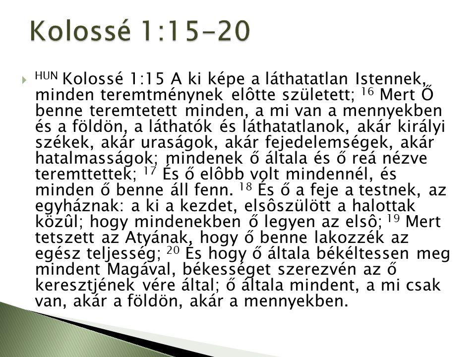  HUN Kolossé 1:15 A ki képe a láthatatlan Istennek, minden teremtménynek elôtte született; 16 Mert Ő benne teremtetett minden, a mi van a mennyekben és a földön, a láthatók és láthatatlanok, akár királyi székek, akár uraságok, akár fejedelemségek, akár hatalmasságok; mindenek ő általa és ő reá nézve teremttettek; 17 És ő elôbb volt mindennél, és minden ő benne áll fenn.