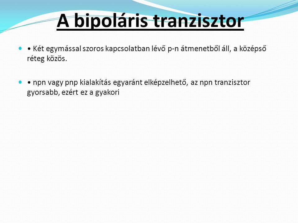A bipoláris tranzisztor Két egymással szoros kapcsolatban lévő p-n átmenetből áll, a középső réteg közös.