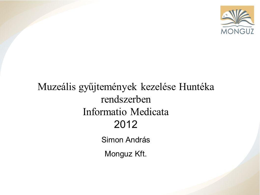 Muzeális gyűjtemények kezelése Huntéka rendszerben Informatio Medicata 2012 Simon András Monguz Kft.