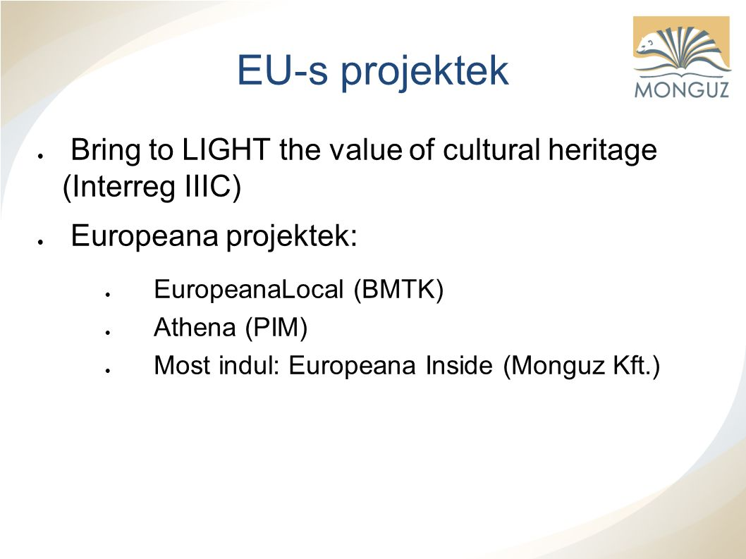 EU-s projektek  Bring to LIGHT the value of cultural heritage (Interreg IIIC)  Europeana projektek:  EuropeanaLocal (BMTK)  Athena (PIM)  Most indul: Europeana Inside (Monguz Kft.)