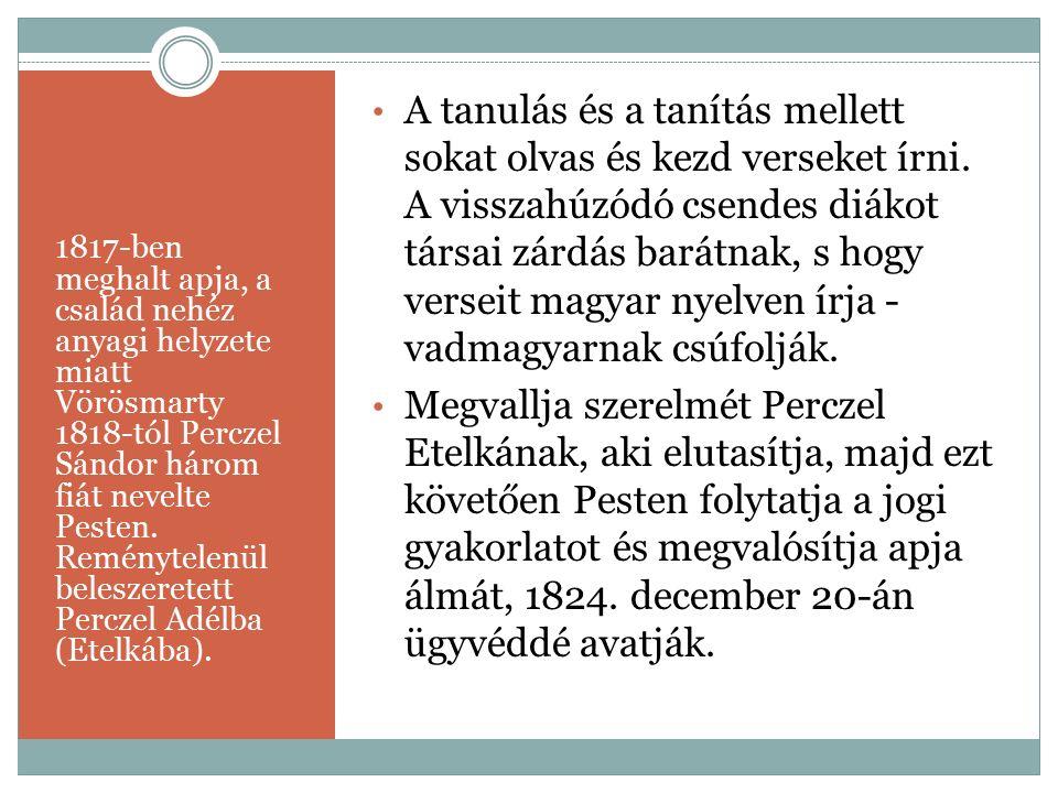 1817-ben meghalt apja, a család nehéz anyagi helyzete miatt Vörösmarty 1818-tól Perczel Sándor három fiát nevelte Pesten. Reménytelenül beleszeretett
