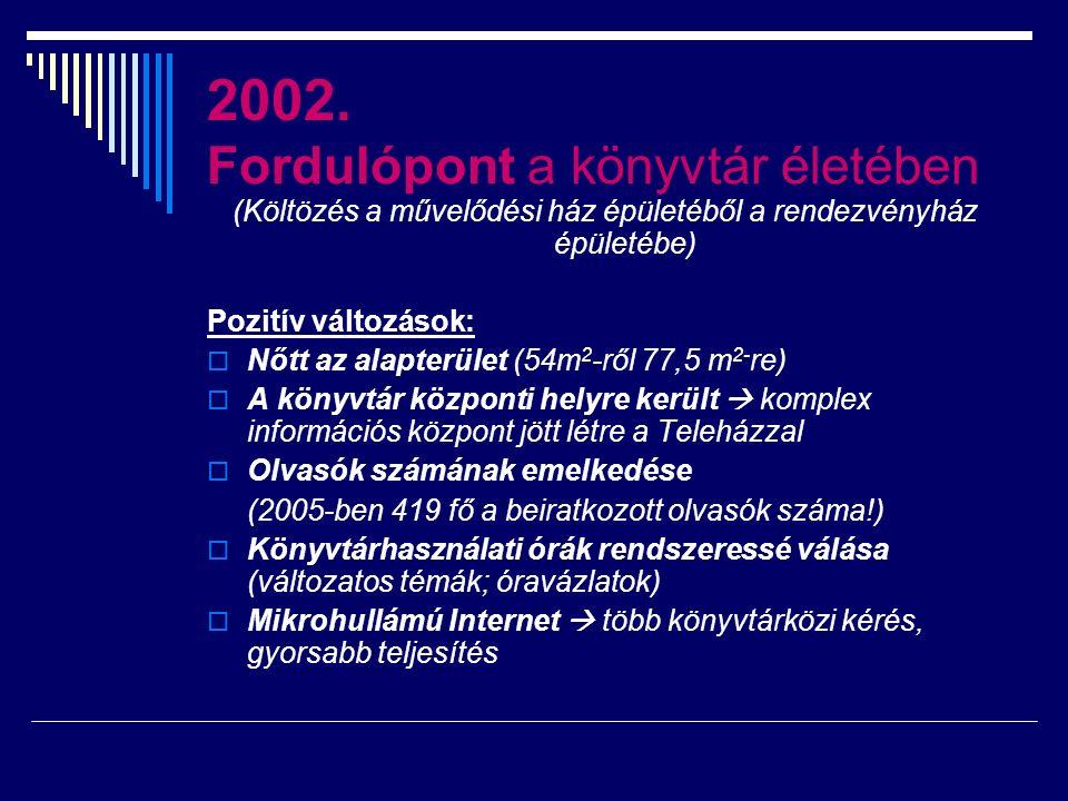 2002. Fordulópont a könyvtár életében (Költözés a művelődési ház épületéből a rendezvényház épületébe) Pozitív változások:  Nőtt az alapterület (54m