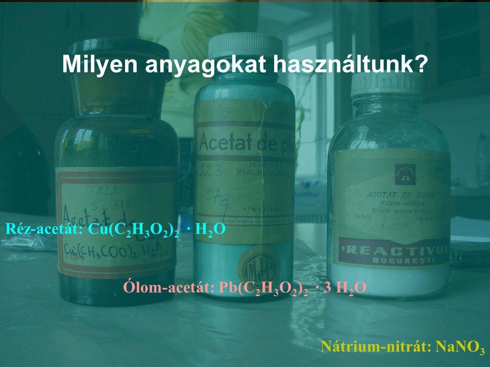 Milyen anyagokat használtunk? Réz-acetát: Cu(C 2 H 3 O 2 ) 2 ∙ H 2 O Ólom-acetát: Pb(C 2 H 3 O 2 ) 2 ∙ 3 H 2 O Nátrium-nitrát: NaNO 3