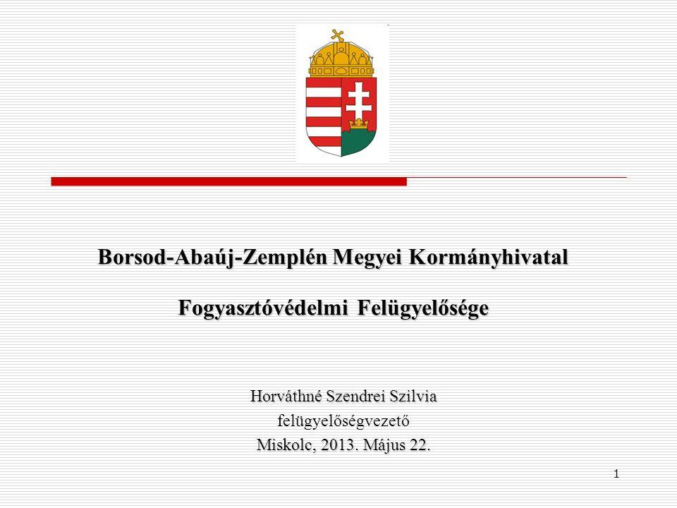1 Borsod-Abaúj-Zemplén Megyei Kormányhivatal Fogyasztóvédelmi Felügyelősége Horváthné Szendrei Szilvia felügyelőségvezető Miskolc, 2013.