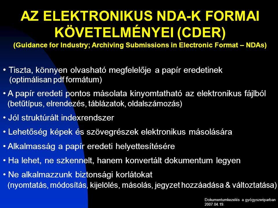 AZ ELEKTRONIKUS NDA-K FORMAI KÖVETELMÉNYEI (CDER) (Guidance for Industry; Archiving Submissions in Electronic Format – NDAs) Tiszta, könnyen olvasható megfelelője a papír eredetinek (optimálisan pdf formátum) A papír eredeti pontos másolata kinyomtatható az elektronikus fájlból (betűtípus, elrendezés, táblázatok, oldalszámozás) Jól struktúrált indexrendszer Lehetőség képek és szövegrészek elektronikus másolására Alkalmasság a papír eredeti helyettesítésére Ha lehet, ne szkennelt, hanem konvertált dokumentum legyen Ne alkalmazzunk biztonsági korlátokat (nyomtatás, módosítás, kijelölés, másolás, jegyzet hozzáadása & változtatása) Dokumentumkezelés a gyógyszeriparban 2007.04.19.