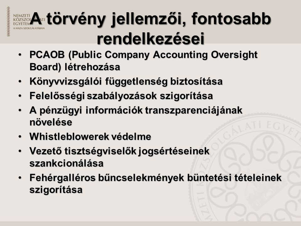 A törvény jellemzői, fontosabb rendelkezései PCAOB (Public Company Accounting Oversight Board) létrehozásaPCAOB (Public Company Accounting Oversight Board) létrehozása Könyvvizsgálói függetlenség biztosításaKönyvvizsgálói függetlenség biztosítása Felelősségi szabályozások szigorításaFelelősségi szabályozások szigorítása A pénzügyi információk transzparenciájának növeléseA pénzügyi információk transzparenciájának növelése Whistleblowerek védelmeWhistleblowerek védelme Vezető tisztségviselők jogsértéseinek szankcionálásaVezető tisztségviselők jogsértéseinek szankcionálása Fehérgalléros bűncselekmények büntetési tételeinek szigorításaFehérgalléros bűncselekmények büntetési tételeinek szigorítása