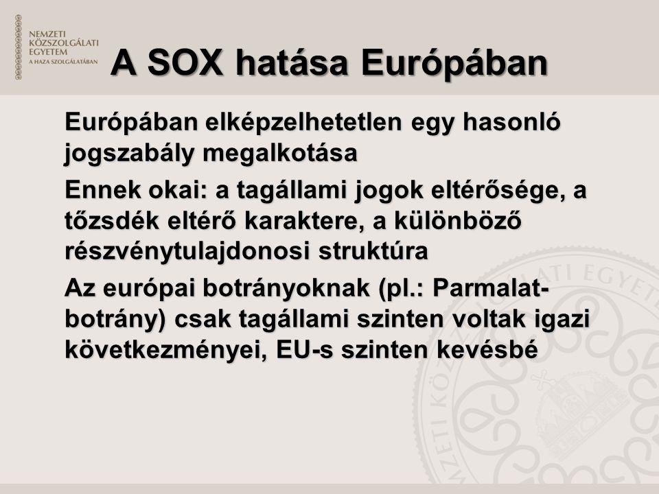A SOX hatása Európában Európában elképzelhetetlen egy hasonló jogszabály megalkotása Ennek okai: a tagállami jogok eltérősége, a tőzsdék eltérő karaktere, a különböző részvénytulajdonosi struktúra Az európai botrányoknak (pl.: Parmalat- botrány) csak tagállami szinten voltak igazi következményei, EU-s szinten kevésbé