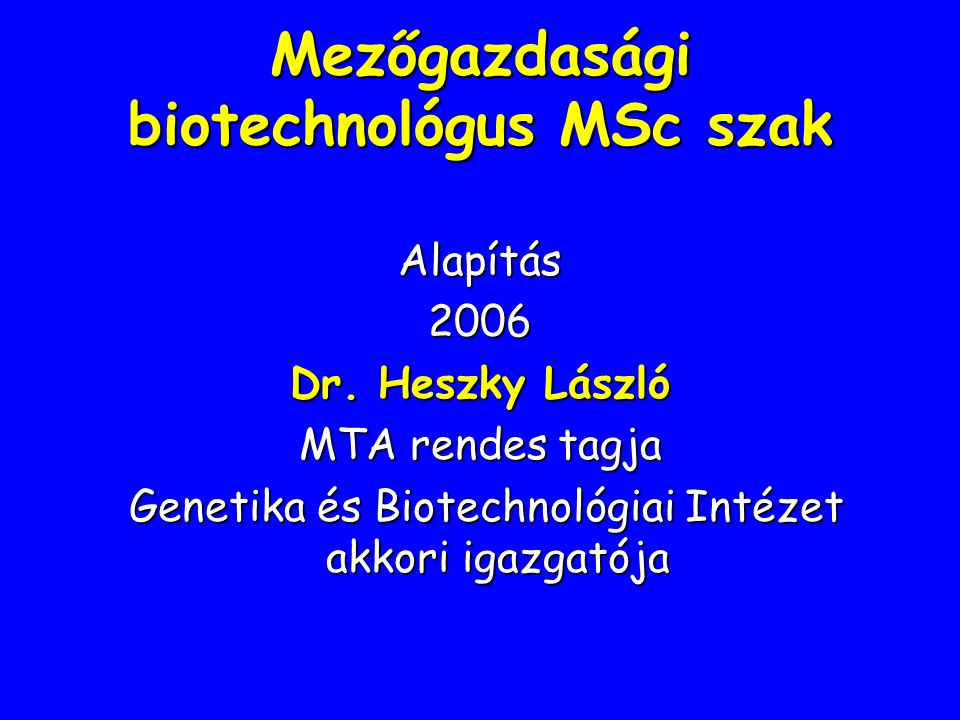 Mezőgazdasági biotechnológus MSc szak Alapítás2006 Dr. Heszky László MTA rendes tagja Genetika és Biotechnológiai Intézet akkori igazgatója Genetika é