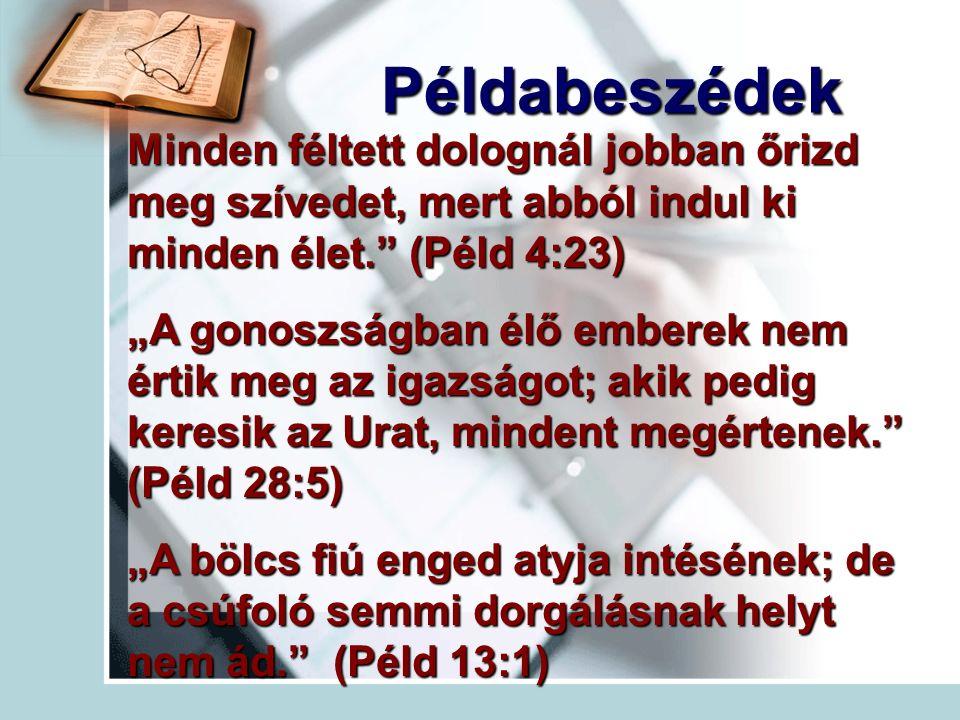 """Példabeszédek Minden féltett dolognál jobban őrizd meg szívedet, mert abból indul ki minden élet. (Péld 4:23) """"A gonoszságban élő emberek nem értik meg az igazságot; akik pedig keresik az Urat, mindent megértenek. (Péld 28:5) """"A bölcs fiú enged atyja intésének; de a csúfoló semmi dorgálásnak helyt nem ád. (Péld 13:1)"""