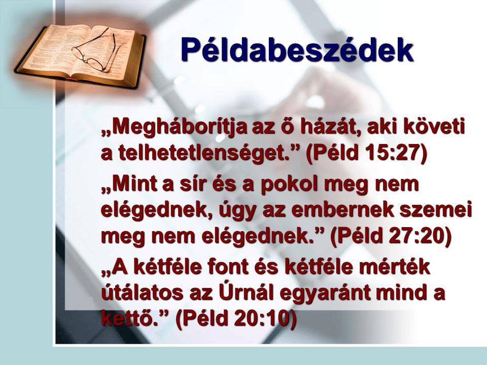 """Példabeszédek """"Megháborítja az ő házát, aki követi a telhetetlenséget. (Péld 15:27) """"Mint a sír és a pokol meg nem elégednek, úgy az embernek szemei meg nem elégednek. (Péld 27:20) """"A kétféle font és kétféle mérték útálatos az Úrnál egyaránt mind a kettő. (Péld 20:10)"""