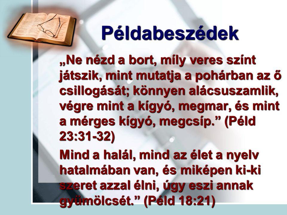 """""""Ne nézd a bort, míly veres színt játszik, mint mutatja a pohárban az ő csillogását; könnyen alácsuszamlik, végre mint a kígyó, megmar, és mint a mérges kígyó, megcsíp. (Péld 23:31-32) Mind a halál, mind az élet a nyelv hatalmában van, és miképen ki-ki szeret azzal élni, úgy eszi annak gyümölcsét. (Péld 18:21) Példabeszédek Példabeszédek"""