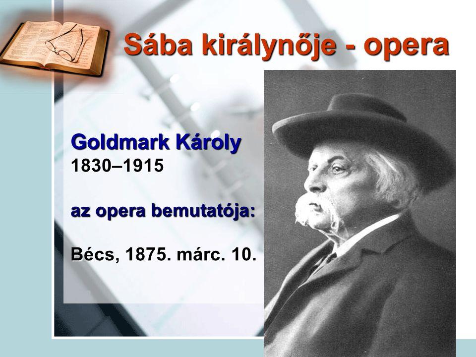 Goldmark Károly 1830–1915 az opera bemutatója: Bécs, 1875. márc. 10. Sába királynője - opera